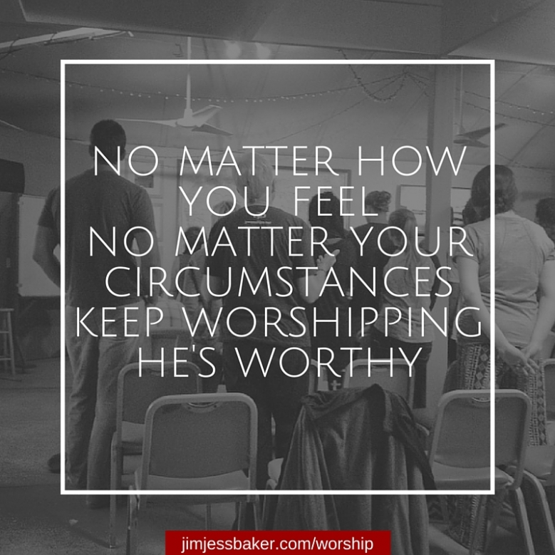 No matter how you feel No matter your circumstanceKeep worshipping.He is worthy.
