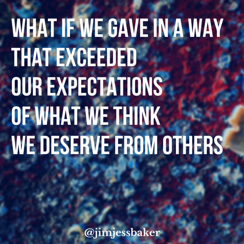 what-if-we-gave-in-a-way-that-exceeded-our-expectations-of-what-we-think-we-deserve-from-others